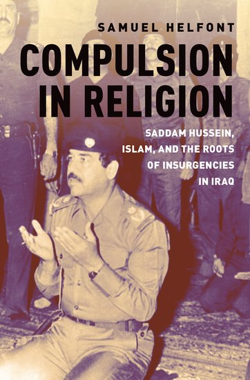 "NEWTON: ""Compulsion in Religion: Saddam Hussein, Islam, and the Roots of Insurgencies in Iraq"""