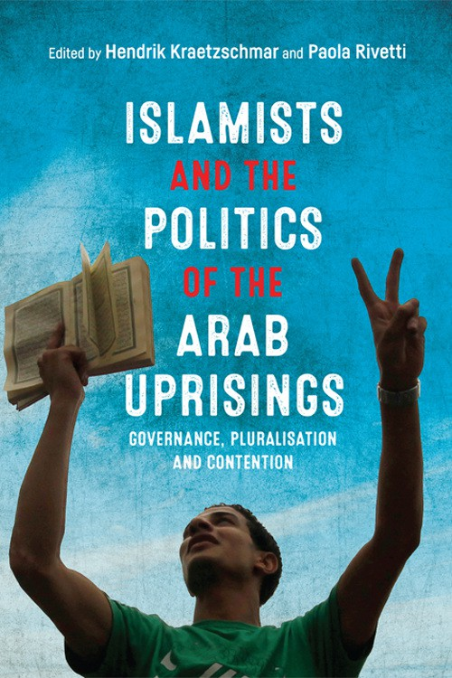 Islamists and the Politics of the Arab Uprisings: Governance, Pluralisation and Contention