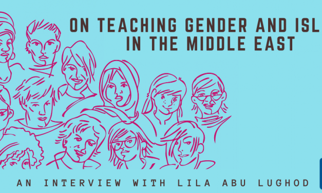 On Teaching Gender and Islam in The Middle East: An Interview with Lila Abu Lughod